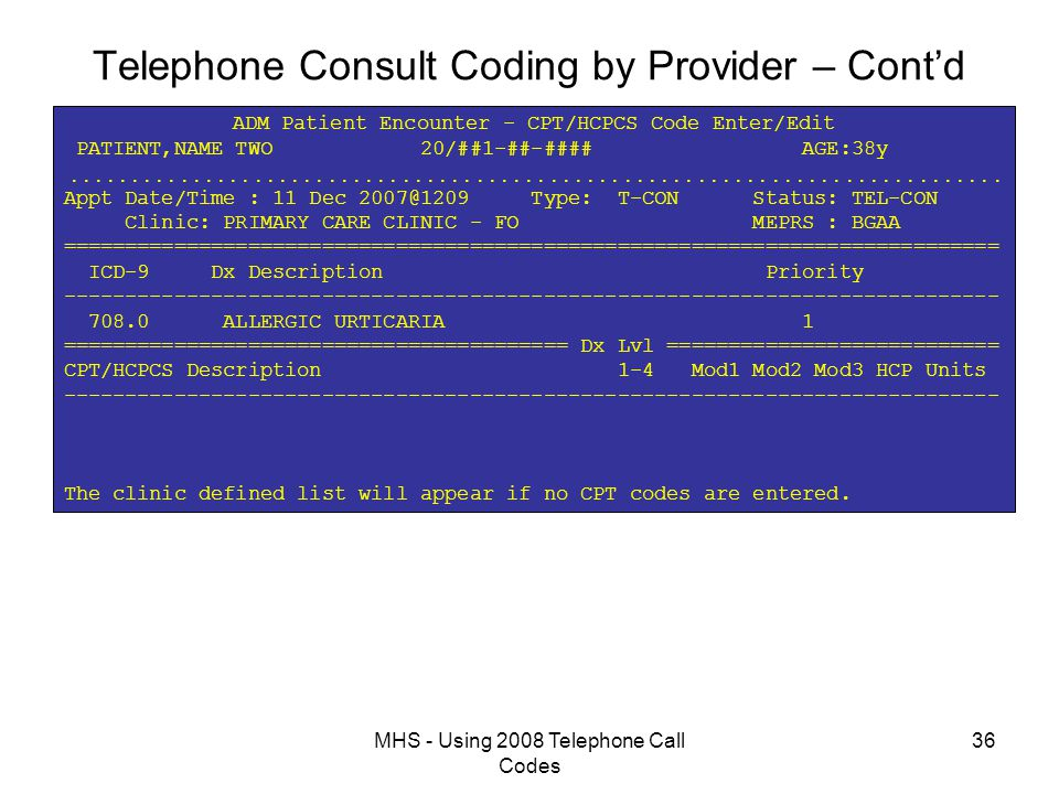 MHS - Using 2008 Telephone Call Codes 36 Telephone Consult Coding by Provider – Cont'd ADM Patient Encounter - CPT/HCPCS Code Enter/Edit PATIENT,NAME TWO 20/##1-##-#### AGE:38y  Appt Date/Time : 11 Dec 2007@1209 Type: T-CON Status: TEL-CON Clinic: PRIMARY CARE CLINIC - FO MEPRS : BGAA ============================================================================ ICD-9 Dx Description Priority ---------------------------------------------------------------------------- 708.0 ALLERGIC URTICARIA 1 ========================================= Dx Lvl =========================== CPT/HCPCS Description 1-4 Mod1 Mod2 Mod3 HCP Units ---------------------------------------------------------------------------- The clinic defined list will appear if no CPT codes are entered.