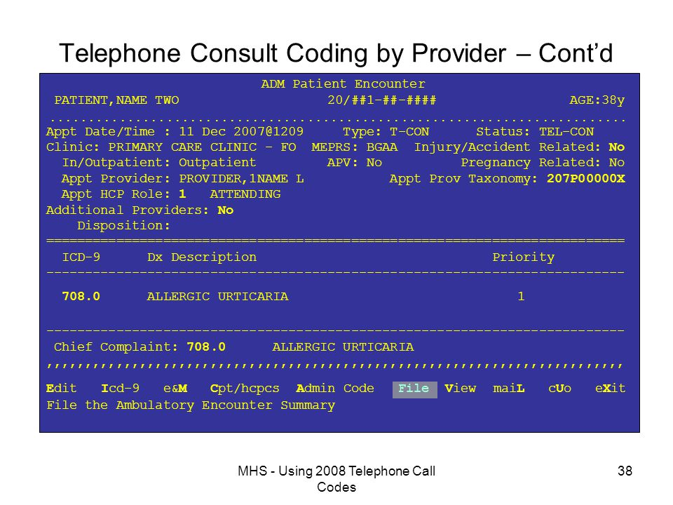 MHS - Using 2008 Telephone Call Codes 38 Telephone Consult Coding by Provider – Cont'd ADM Patient Encounter PATIENT,NAME TWO 20/##1-##-#### AGE:38y  Appt Date/Time : 11 Dec 2007@1209 Type: T-CON Status: TEL-CON Clinic: PRIMARY CARE CLINIC - FO MEPRS: BGAA Injury/Accident Related: No In/Outpatient: Outpatient APV: No Pregnancy Related: No Appt Provider: PROVIDER,1NAME L Appt Prov Taxonomy: 207P00000X Appt HCP Role: 1 ATTENDING Additional Providers: No Disposition: ========================================================================== ICD-9 Dx Description Priority -------------------------------------------------------------------------- 708.0 ALLERGIC URTICARIA 1 -------------------------------------------------------------------------- Chief Complaint: 708.0 ALLERGIC URTICARIA,,,,,,,,,,,,,,,,,,,,,,,,,,,,,,,,,,,,,,,,,,,,,,,,,,,,,,,,,,,,,,,,,,,,,,,,,, Edit Icd-9 e&M Cpt/hcpcs Admin Code File View maiL cUo eXit File the Ambulatory Encounter Summary
