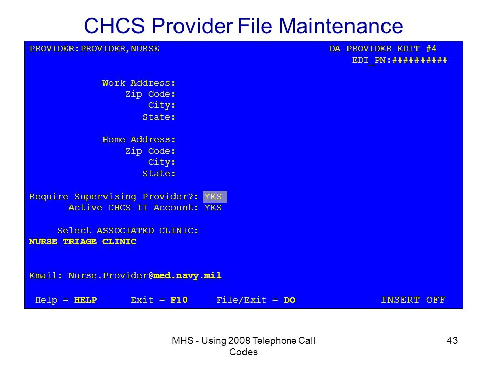 MHS - Using 2008 Telephone Call Codes 43 CHCS Provider File Maintenance PROVIDER:PROVIDER,NURSE DA PROVIDER EDIT #4 EDI_PN:########## Work Address: Zip Code: City: State: Home Address: Zip Code: City: State: Require Supervising Provider : YES Active CHCS II Account: YES Select ASSOCIATED CLINIC: NURSE TRIAGE CLINIC Email: Nurse.Provider@med.navy.mil Help = HELP Exit = F10 File/Exit = DO INSERT OFF