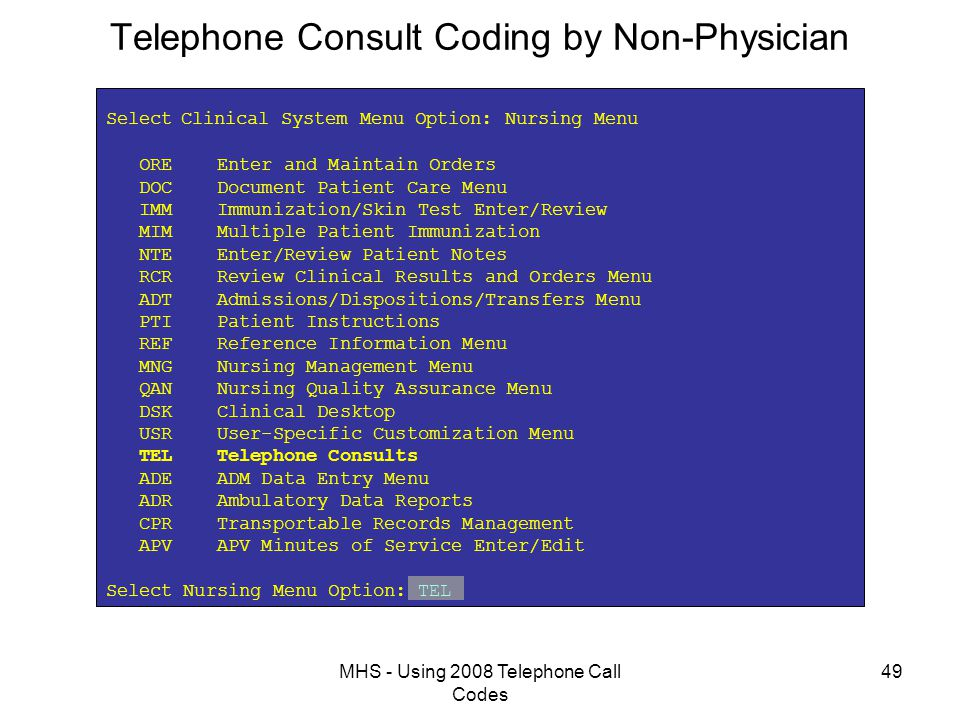 MHS - Using 2008 Telephone Call Codes 49 Telephone Consult Coding by Non-Physician Select Clinical System Menu Option: Nursing Menu ORE Enter and Maintain Orders DOC Document Patient Care Menu IMM Immunization/Skin Test Enter/Review MIM Multiple Patient Immunization NTE Enter/Review Patient Notes RCR Review Clinical Results and Orders Menu ADT Admissions/Dispositions/Transfers Menu PTI Patient Instructions REF Reference Information Menu MNG Nursing Management Menu QAN Nursing Quality Assurance Menu DSK Clinical Desktop USR User-Specific Customization Menu TEL Telephone Consults ADE ADM Data Entry Menu ADR Ambulatory Data Reports CPR Transportable Records Management APV APV Minutes of Service Enter/Edit Select Nursing Menu Option: TEL