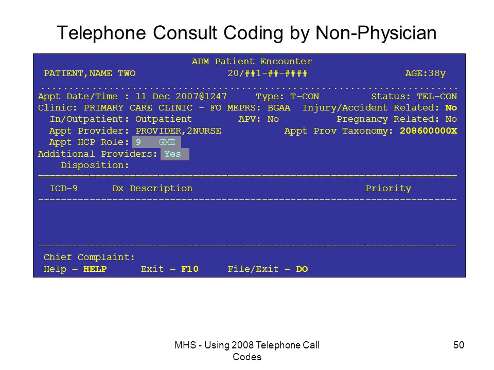 MHS - Using 2008 Telephone Call Codes 50 Telephone Consult Coding by Non-Physician ADM Patient Encounter PATIENT,NAME TWO 20/##1-##-#### AGE:38y  Appt Date/Time : 11 Dec 2007@1247 Type: T-CON Status: TEL-CON Clinic: PRIMARY CARE CLINIC - FO MEPRS: BGAA Injury/Accident Related: No In/Outpatient: Outpatient APV: No Pregnancy Related: No Appt Provider: PROVIDER,2NURSE Appt Prov Taxonomy: 208600000X Appt HCP Role: 9 GME Additional Providers: Yes Disposition: ========================================================================= ICD-9 Dx Description Priority ------------------------------------------------------------------------- ------------------------------------------------------------------------- Chief Complaint: Help = HELP Exit = F10 File/Exit = DO
