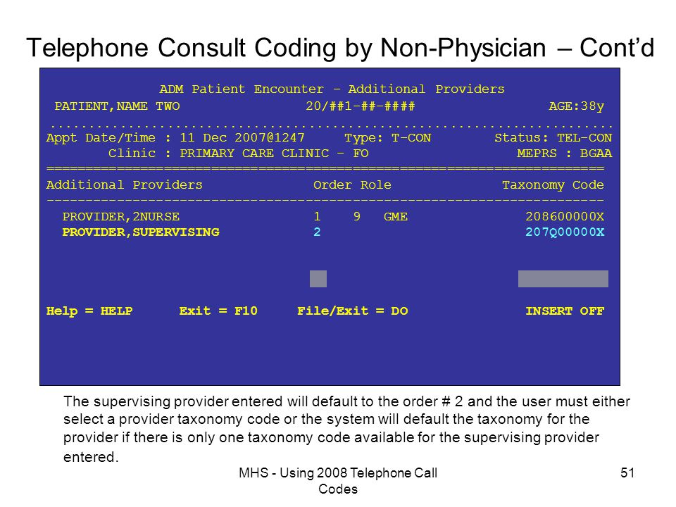 MHS - Using 2008 Telephone Call Codes 51 Telephone Consult Coding by Non-Physician – Cont'd ADM Patient Encounter - Additional Providers PATIENT,NAME TWO 20/##1-##-#### AGE:38y  Appt Date/Time : 11 Dec 2007@1247 Type: T-CON Status: TEL-CON Clinic : PRIMARY CARE CLINIC - FO MEPRS : BGAA ======================================================================= Additional Providers Order Role Taxonomy Code ----------------------------------------------------------------------- PROVIDER,2NURSE 1 9 GME 208600000X PROVIDER,SUPERVISING 2 207Q00000X Help = HELP Exit = F10 File/Exit = DO INSERT OFF The supervising provider entered will default to the order # 2 and the user must either select a provider taxonomy code or the system will default the taxonomy for the provider if there is only one taxonomy code available for the supervising provider entered.