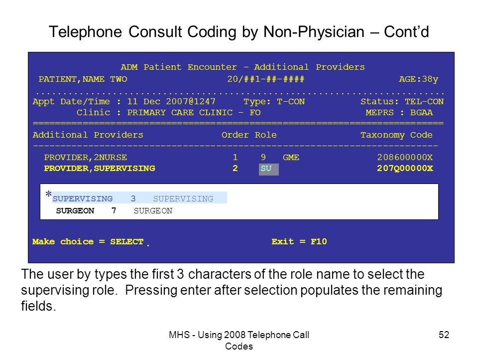 MHS - Using 2008 Telephone Call Codes 52 Telephone Consult Coding by Non-Physician – Cont'd ADM Patient Encounter - Additional Providers PATIENT,NAME TWO 20/##1-##-#### AGE:38y  Appt Date/Time : 11 Dec 2007@1247 Type: T-CON Status: TEL-CON Clinic : PRIMARY CARE CLINIC - FO MEPRS : BGAA ========================================================================== Additional Providers Order Role Taxonomy Code ------------------------------------------------------------------------- PROVIDER,2NURSE 1 9 GME 208600000X PROVIDER,SUPERVISING 2 SU 207Q00000X Make choice = SELECT  Exit = F10 * SUPERVISING 3 SUPERVISING SURGEON 7 SURGEON The user by types the first 3 characters of the role name to select the supervising role.