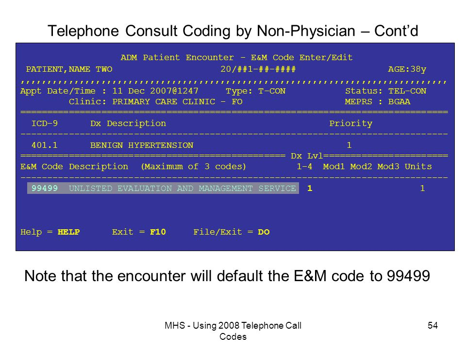 MHS - Using 2008 Telephone Call Codes 54 Telephone Consult Coding by Non-Physician – Cont'd ADM Patient Encounter - E&M Code Enter/Edit PATIENT,NAME TWO 20/##1-##-#### AGE:38y,,,,,,,,,,,,,,,,,,,,,,,,,,,,,,,,,,,,,,,,,,,,,,,,,,,,,,,,,,,,,,,,,,,,,,,,,,,,,,, Appt Date/Time : 11 Dec 2007@1247 Type: T-CON Status: TEL-CON Clinic: PRIMARY CARE CLINIC - FO MEPRS : BGAA =============================================================================== ICD-9 Dx Description Priority ------------------------------------------------------------------------------- 401.1 BENIGN HYPERTENSION 1 ================================================= Dx Lvl======================= E&M Code Description (Maximum of 3 codes) 1-4 Mod1 Mod2 Mod3 Units ------------------------------------------------------------------------------- 99499 UNLISTED EVALUATION AND MANAGEMENT SERVICE 1 1 Help = HELP Exit = F10 File/Exit = DO Note that the encounter will default the E&M code to 99499