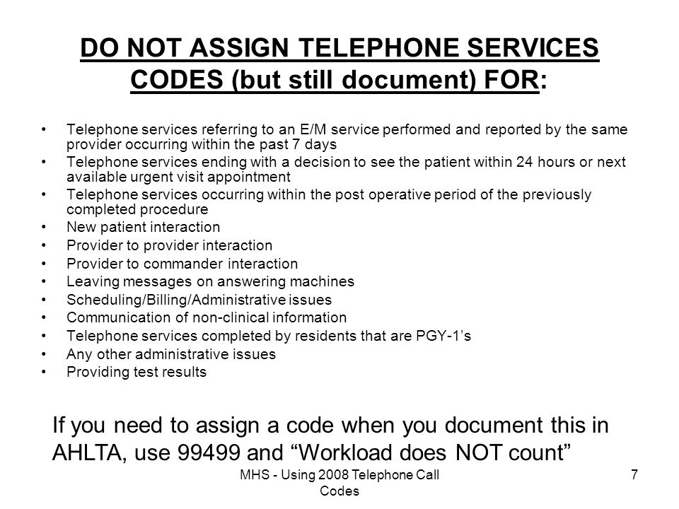 MHS - Using 2008 Telephone Call Codes 7 DO NOT ASSIGN TELEPHONE SERVICES CODES (but still document) FOR: Telephone services referring to an E/M service performed and reported by the same provider occurring within the past 7 days Telephone services ending with a decision to see the patient within 24 hours or next available urgent visit appointment Telephone services occurring within the post operative period of the previously completed procedure New patient interaction Provider to provider interaction Provider to commander interaction Leaving messages on answering machines Scheduling/Billing/Administrative issues Communication of non-clinical information Telephone services completed by residents that are PGY-1's Any other administrative issues Providing test results If you need to assign a code when you document this in AHLTA, use 99499 and Workload does NOT count