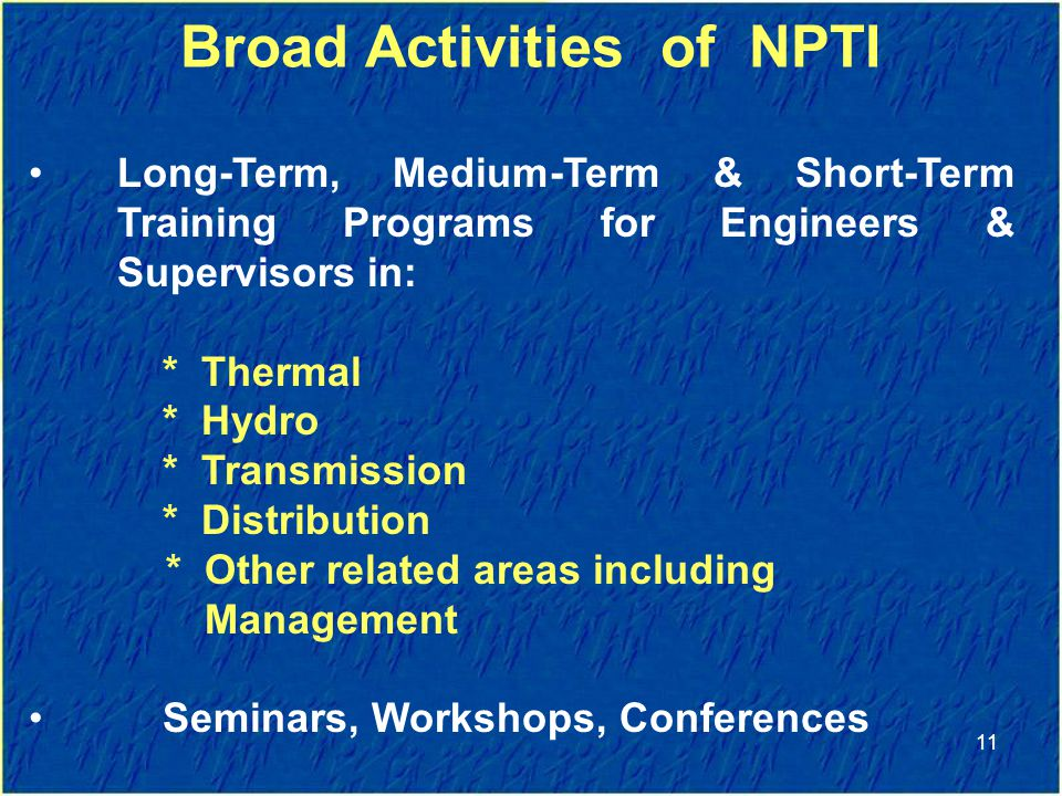 Long-Term, Medium-Term & Short-Term Training Programs for Engineers & Supervisors in: * Thermal * Hydro * Transmission * Distribution * Other related areas including Management Seminars, Workshops, Conferences Broad Activities of NPTI 11