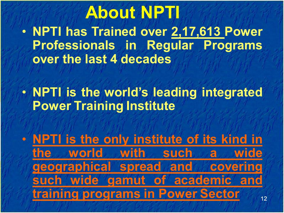 NPTI has Trained over 2,17,613 Power Professionals in Regular Programs over the last 4 decades NPTI is the world's leading integrated Power Training Institute NPTI is the only institute of its kind in the world with such a wide geographical spread and covering such wide gamut of academic and training programs in Power Sector 12 About NPTI
