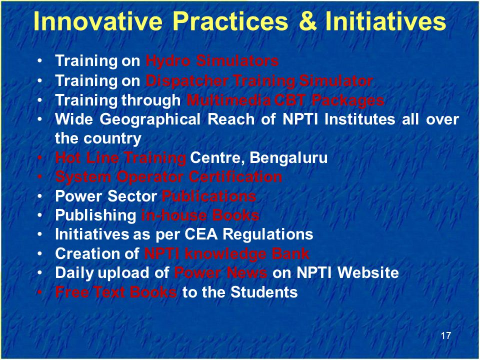 Innovative Practices & Initiatives Training on Hydro Simulators Training on Dispatcher Training Simulator Training through Multimedia CBT Packages Wide Geographical Reach of NPTI Institutes all over the country Hot Line Training Centre, Bengaluru System Operator Certification Power Sector Publications Publishing in-house Books Initiatives as per CEA Regulations Creation of NPTI knowledge Bank Daily upload of Power News on NPTI Website Free Text Books to the Students 17
