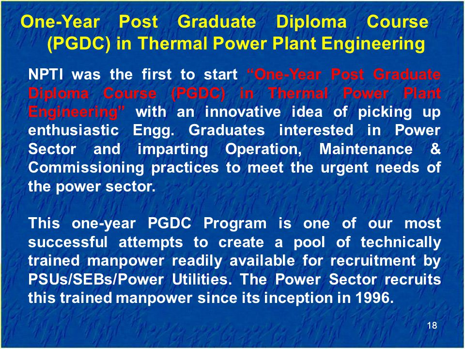 18 One-Year Post Graduate Diploma Course (PGDC) in Thermal Power Plant Engineering NPTI was the first to start One-Year Post Graduate Diploma Course (PGDC) in Thermal Power Plant Engineering with an innovative idea of picking up enthusiastic Engg.