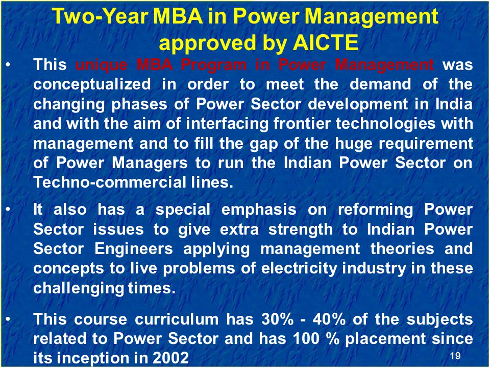 19 Two-Year MBA in Power Management approved by AICTE This unique MBA Program in Power Management was conceptualized in order to meet the demand of the changing phases of Power Sector development in India and with the aim of interfacing frontier technologies with management and to fill the gap of the huge requirement of Power Managers to run the Indian Power Sector on Techno-commercial lines.