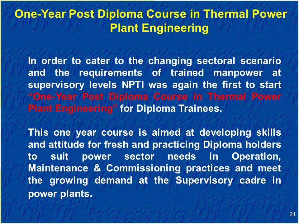 21 One-Year Post Diploma Course in Thermal Power Plant Engineering In order to cater to the changing sectoral scenario and the requirements of trained manpower at supervisory levels NPTI was again the first to start One-Year Post Diploma Course in Thermal Power Plant Engineering for Diploma Trainees.