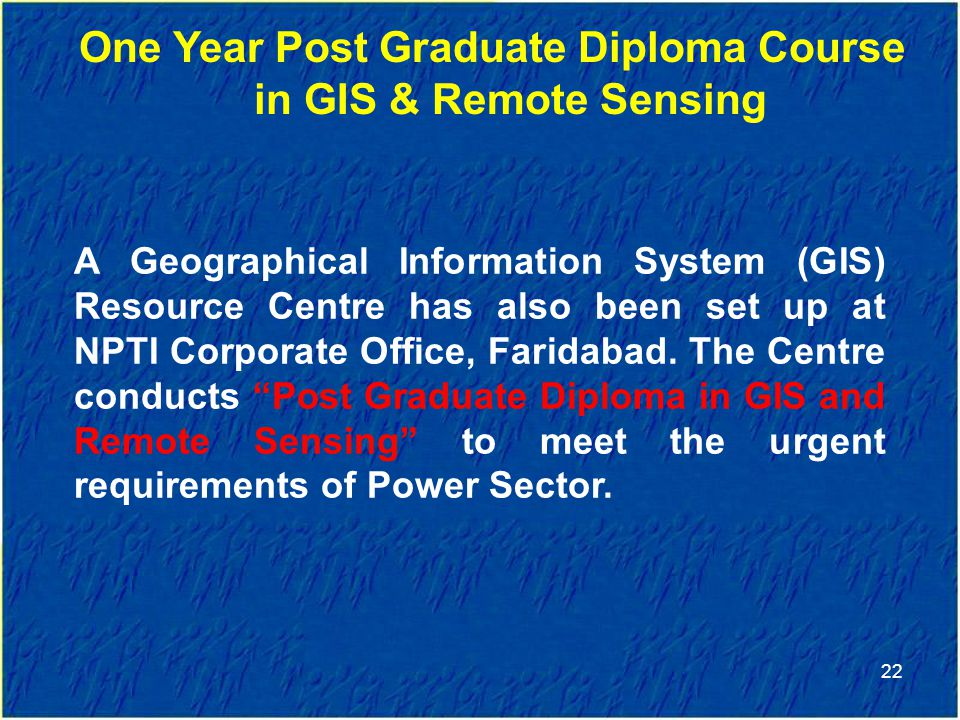 22 One Year Post Graduate Diploma Course in GIS & Remote Sensing A Geographical Information System (GIS) Resource Centre has also been set up at NPTI Corporate Office, Faridabad.