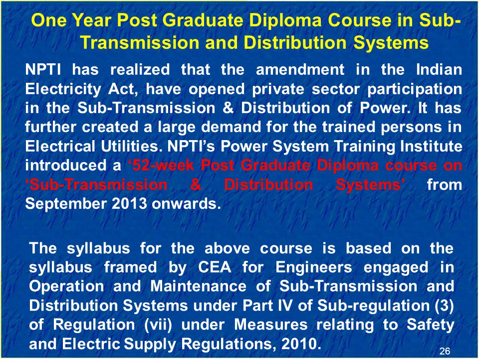 26 One Year Post Graduate Diploma Course in Sub- Transmission and Distribution Systems NPTI has realized that the amendment in the Indian Electricity Act, have opened private sector participation in the Sub-Transmission & Distribution of Power.