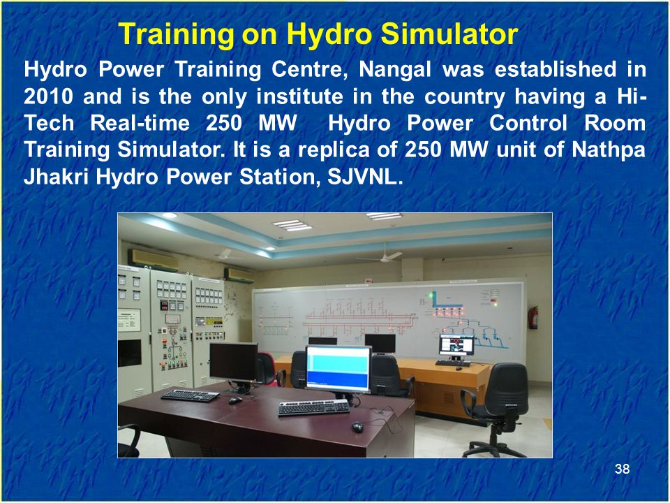 38 Training on Hydro Simulator Hydro Power Training Centre, Nangal was established in 2010 and is the only institute in the country having a Hi- Tech Real-time 250 MW Hydro Power Control Room Training Simulator.