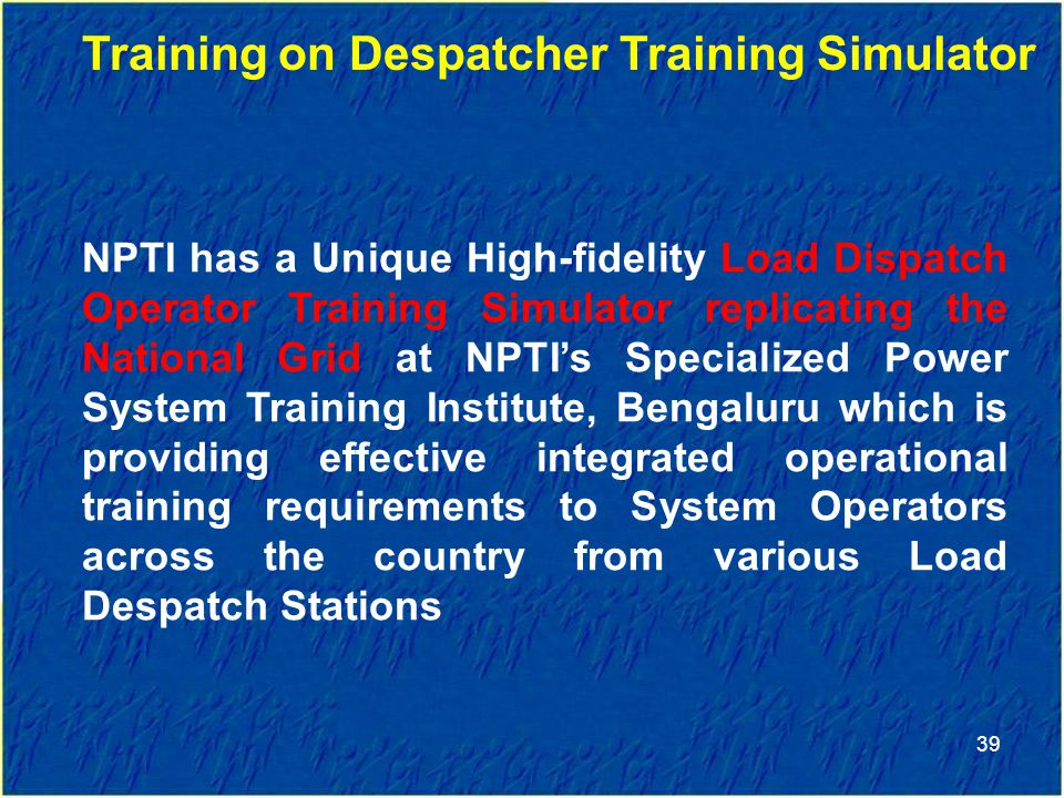 39 Training on Despatcher Training Simulator NPTI has a Unique High-fidelity Load Dispatch Operator Training Simulator replicating the National Grid at NPTI's Specialized Power System Training Institute, Bengaluru which is providing effective integrated operational training requirements to System Operators across the country from various Load Despatch Stations