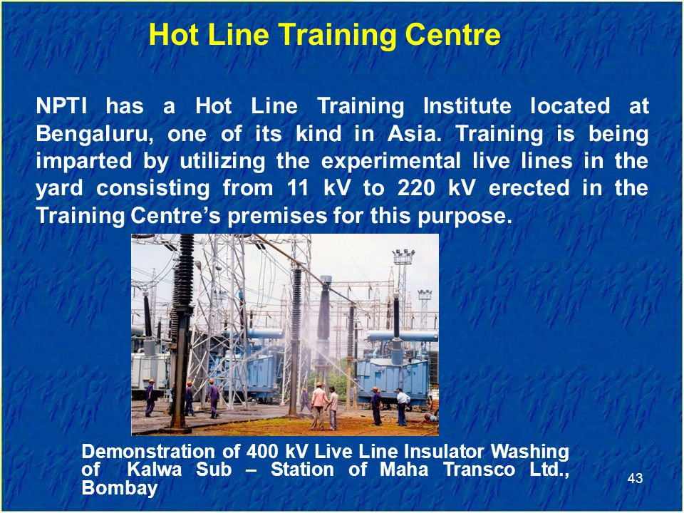 43 Hot Line Training Centre NPTI has a Hot Line Training Institute located at Bengaluru, one of its kind in Asia.