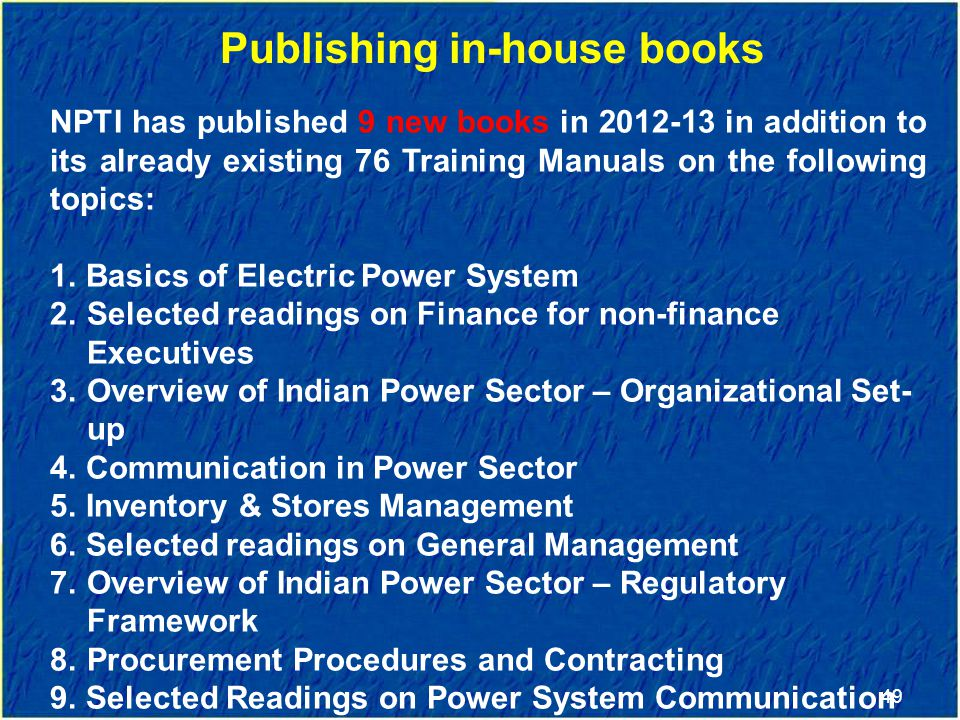 49 Publishing in-house books NPTI has published 9 new books in 2012-13 in addition to its already existing 76 Training Manuals on the following topics: 1.