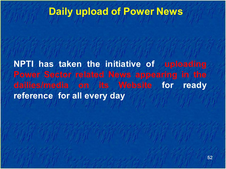 52 Daily upload of Power News NPTI has taken the initiative of uploading Power Sector related News appearing in the dailies/media on its Website for ready reference for all every day