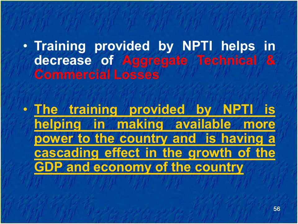 Training provided by NPTI helps in decrease of Aggregate Technical & Commercial Losses The training provided by NPTI is helping in making available more power to the country and is having a cascading effect in the growth of the GDP and economy of the country 56