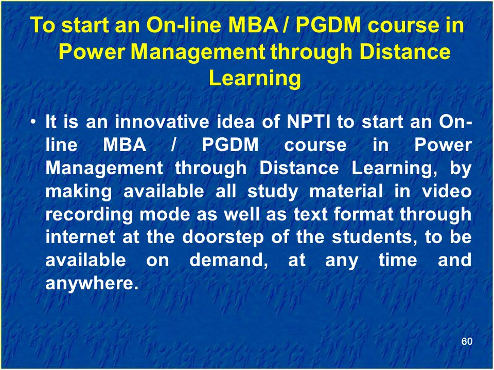 60 To start an On-line MBA / PGDM course in Power Management through Distance Learning It is an innovative idea of NPTI to start an On- line MBA / PGDM course in Power Management through Distance Learning, by making available all study material in video recording mode as well as text format through internet at the doorstep of the students, to be available on demand, at any time and anywhere.
