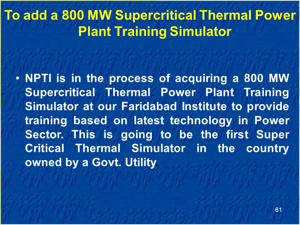 61 To add a 800 MW Supercritical Thermal Power Plant Training Simulator NPTI is in the process of acquiring a 800 MW Supercritical Thermal Power Plant Training Simulator at our Faridabad Institute to provide training based on latest technology in Power Sector.