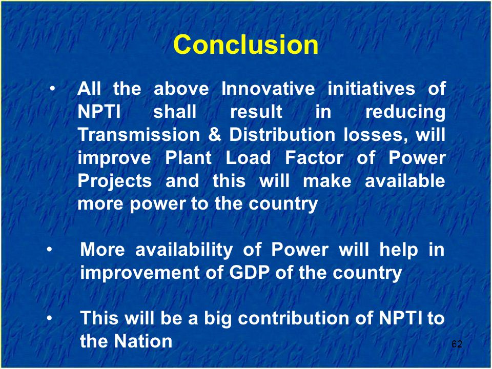 62 All the above Innovative initiatives of NPTI shall result in reducing Transmission & Distribution losses, will improve Plant Load Factor of Power Projects and this will make available more power to the country More availability of Power will help in improvement of GDP of the country This will be a big contribution of NPTI to the Nation Conclusion