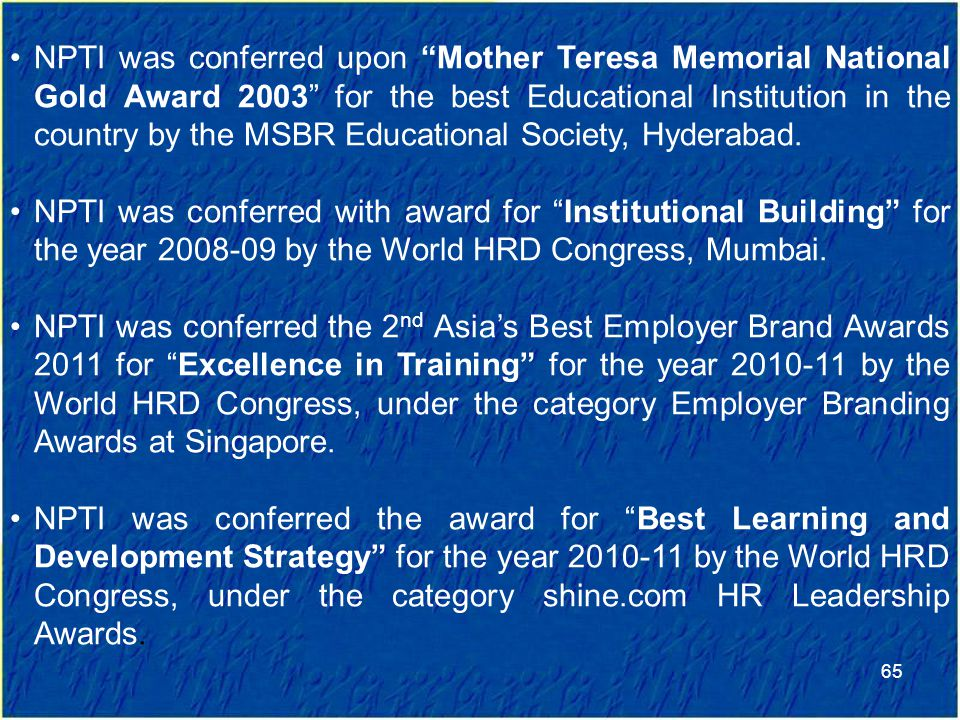 65 NPTI was conferred upon Mother Teresa Memorial National Gold Award 2003 for the best Educational Institution in the country by the MSBR Educational Society, Hyderabad.