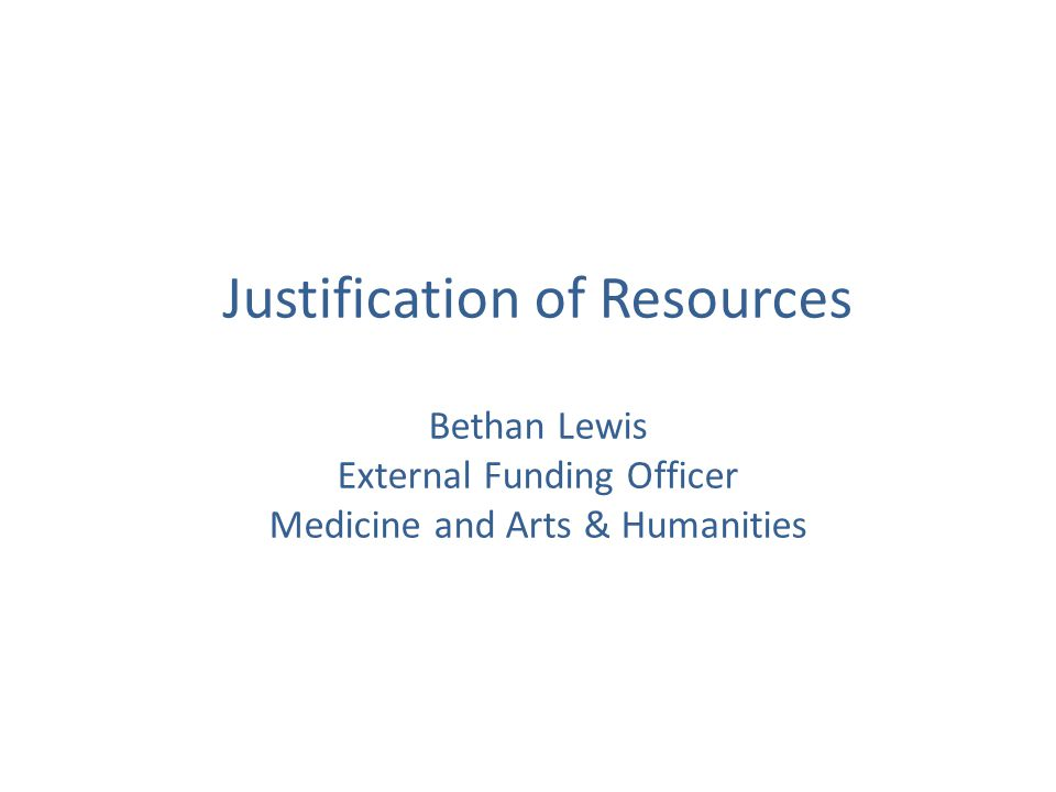 Justification of Resources Bethan Lewis External Funding Officer Medicine and Arts & Humanities