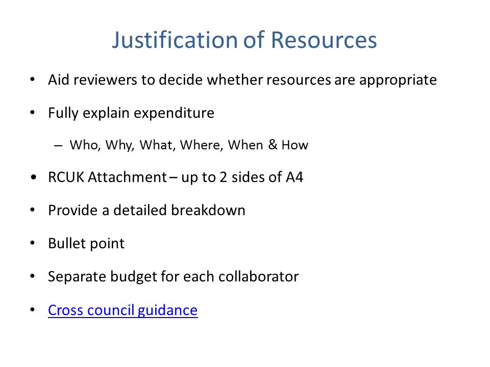 Justification of Resources Aid reviewers to decide whether resources are appropriate Fully explain expenditure – Who, Why, What, Where, When & How RCUK Attachment – up to 2 sides of A4 Provide a detailed breakdown Bullet point Separate budget for each collaborator Cross council guidance