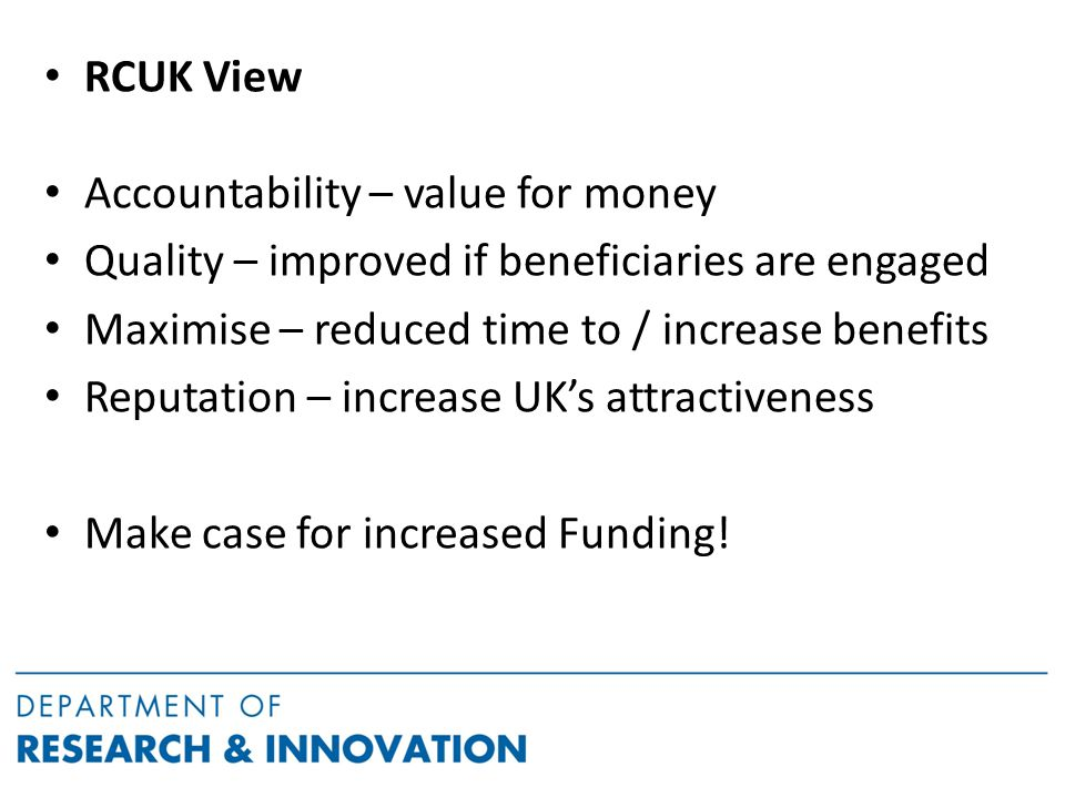 RCUK View Accountability – value for money Quality – improved if beneficiaries are engaged Maximise – reduced time to / increase benefits Reputation – increase UK's attractiveness Make case for increased Funding!