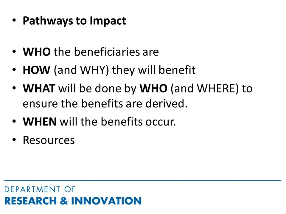 Pathways to Impact WHO the beneficiaries are HOW (and WHY) they will benefit WHAT will be done by WHO (and WHERE) to ensure the benefits are derived.