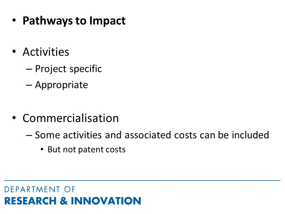 Pathways to Impact Activities – Project specific – Appropriate Commercialisation – Some activities and associated costs can be included But not patent costs