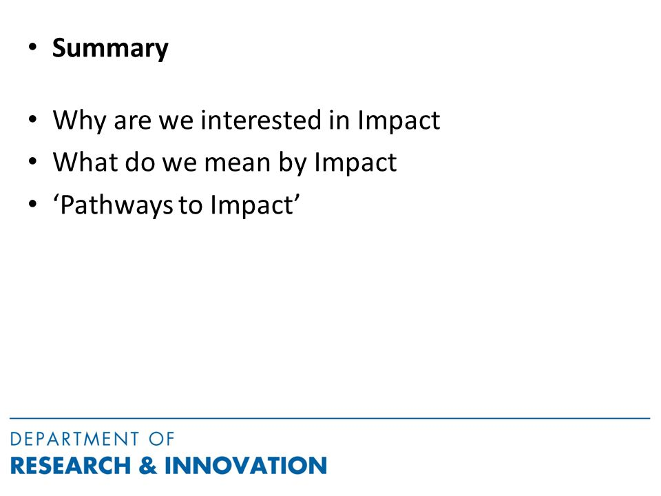 Summary Why are we interested in Impact What do we mean by Impact 'Pathways to Impact'