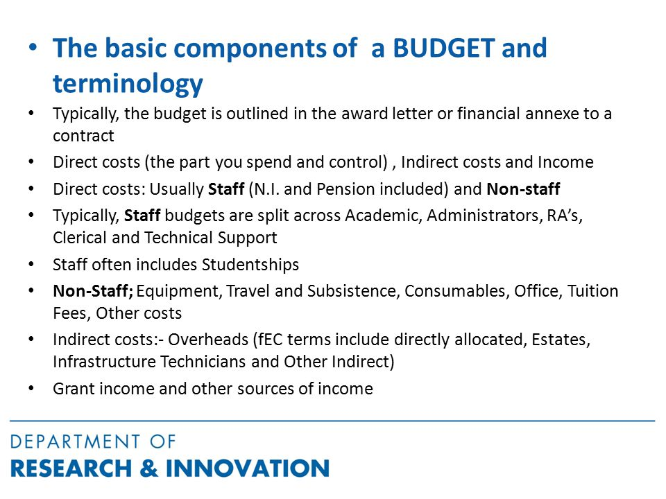 The basic components of a BUDGET and terminology Typically, the budget is outlined in the award letter or financial annexe to a contract Direct costs (the part you spend and control), Indirect costs and Income Direct costs: Usually Staff (N.I.