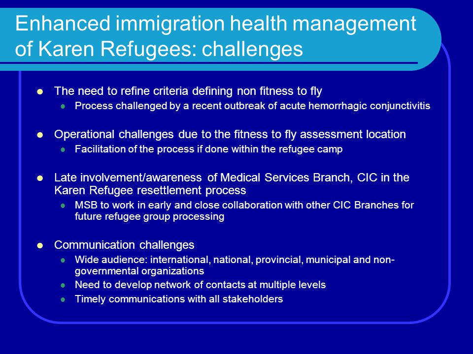 Enhanced immigration health management of Karen Refugees: challenges The need to refine criteria defining non fitness to fly Process challenged by a recent outbreak of acute hemorrhagic conjunctivitis Operational challenges due to the fitness to fly assessment location Facilitation of the process if done within the refugee camp Late involvement/awareness of Medical Services Branch, CIC in the Karen Refugee resettlement process MSB to work in early and close collaboration with other CIC Branches for future refugee group processing Communication challenges Wide audience: international, national, provincial, municipal and non- governmental organizations Need to develop network of contacts at multiple levels Timely communications with all stakeholders