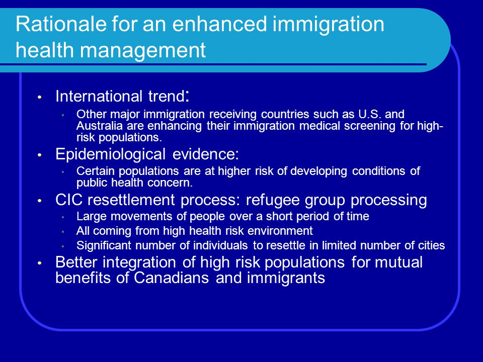 Rationale for an enhanced immigration health management International trend : Other major immigration receiving countries such as U.S. and Australia a