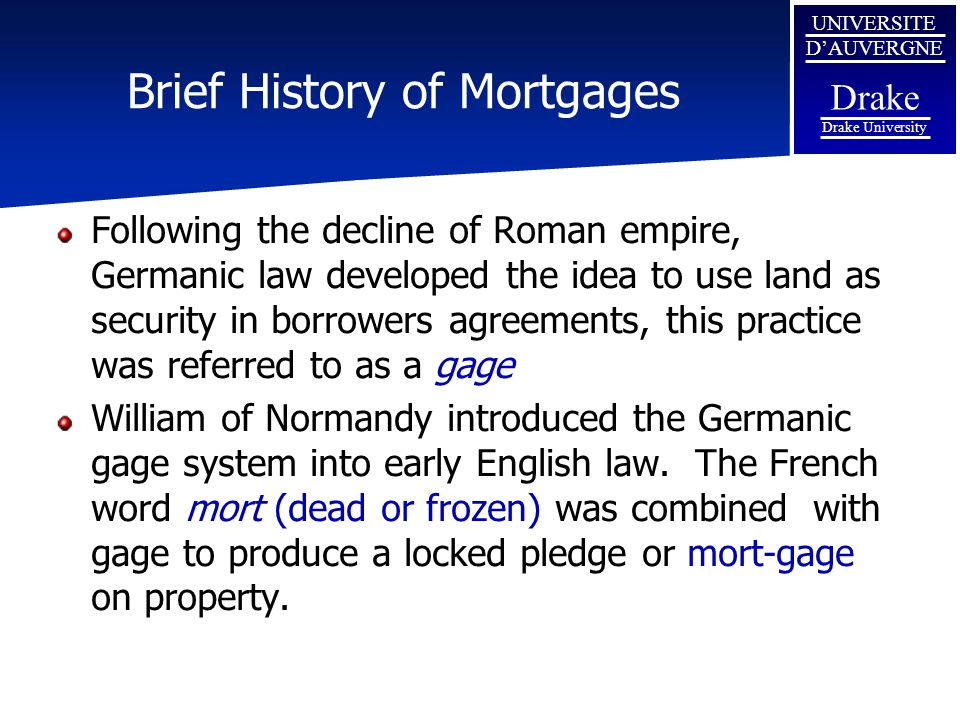 UNIVERSITE D'AUVERGNE Drake Drake University Brief History of Mortgages Following the decline of Roman empire, Germanic law developed the idea to use