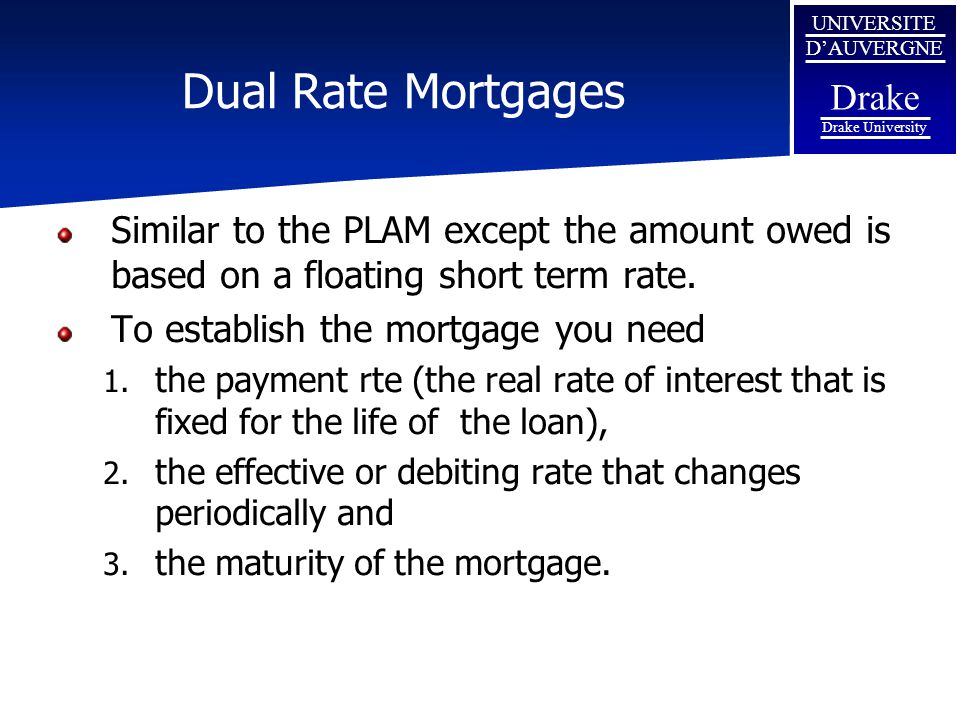 UNIVERSITE D'AUVERGNE Drake Drake University Dual Rate Mortgages Similar to the PLAM except the amount owed is based on a floating short term rate. To