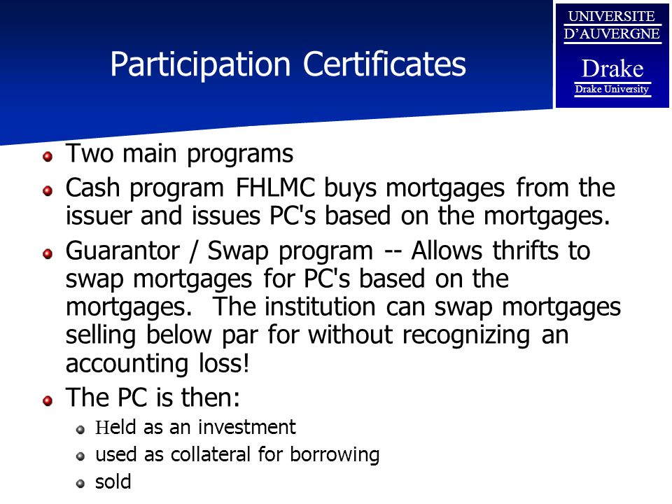 UNIVERSITE D'AUVERGNE Drake Drake University Participation Certificates Two main programs Cash program FHLMC buys mortgages from the issuer and issues
