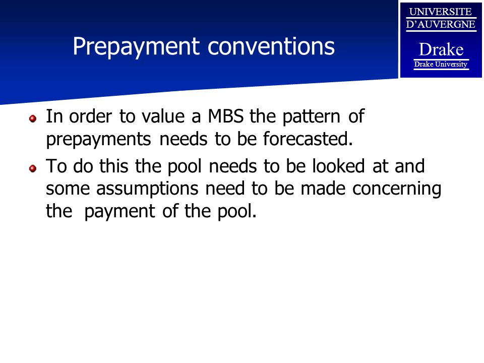 UNIVERSITE D'AUVERGNE Drake Drake University Prepayment conventions In order to value a MBS the pattern of prepayments needs to be forecasted. To do t