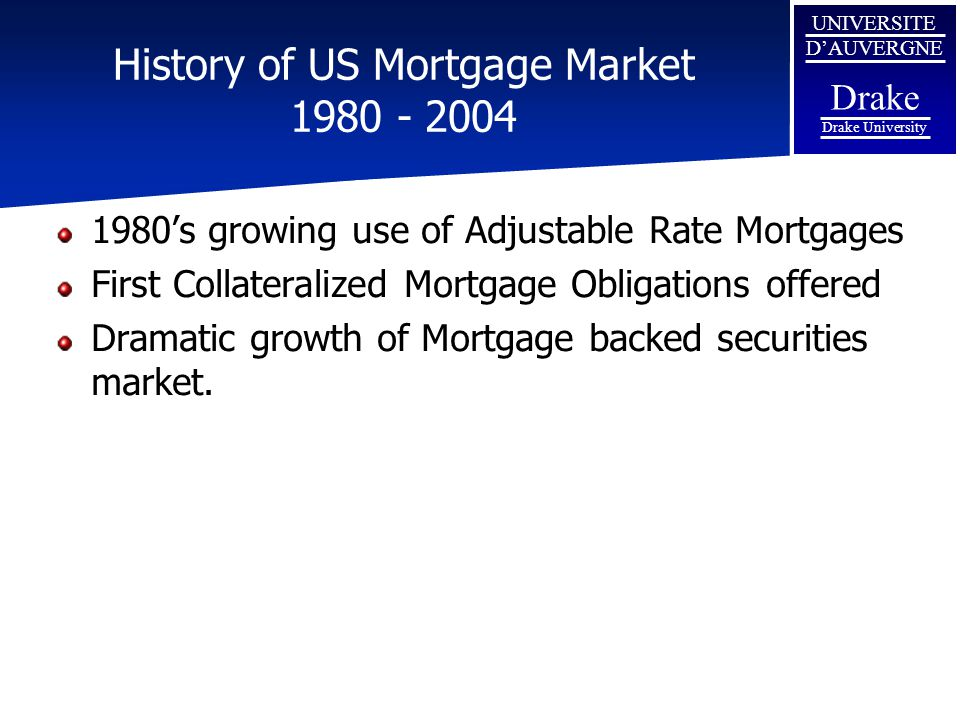 UNIVERSITE D'AUVERGNE Drake Drake University History of US Mortgage Market 1980 - 2004 1980's growing use of Adjustable Rate Mortgages First Collatera