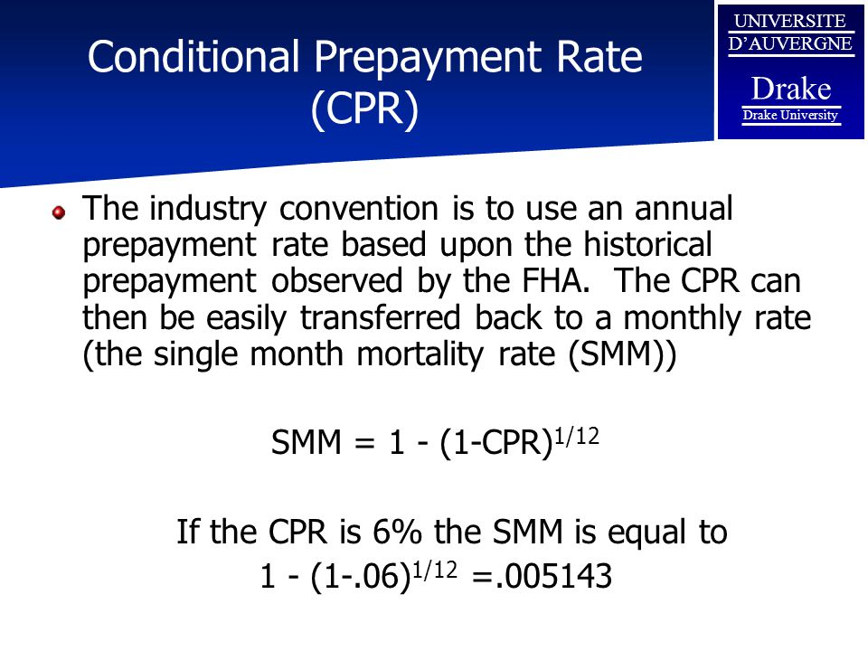UNIVERSITE D'AUVERGNE Drake Drake University Conditional Prepayment Rate (CPR) The industry convention is to use an annual prepayment rate based upon