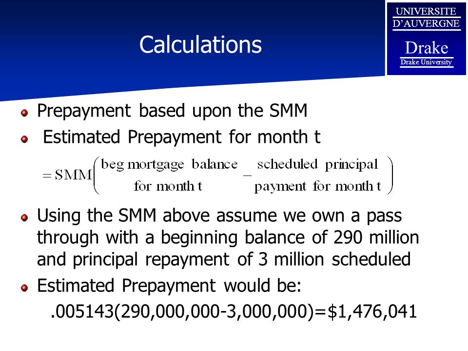 UNIVERSITE D'AUVERGNE Drake Drake University Calculations Prepayment based upon the SMM Estimated Prepayment for month t Using the SMM above assume we