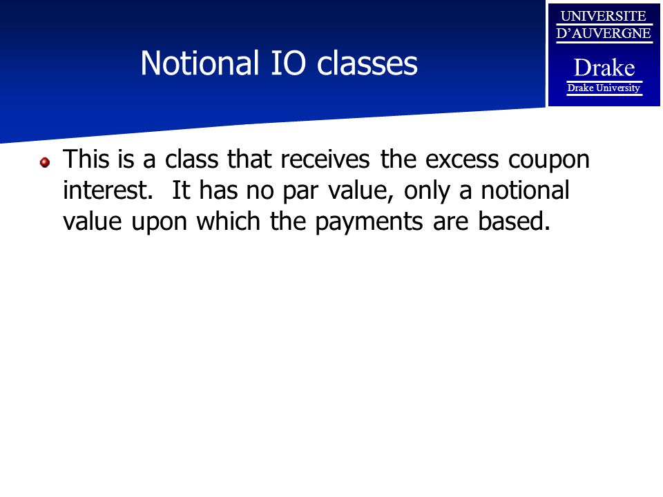 UNIVERSITE D'AUVERGNE Drake Drake University Notional IO classes This is a class that receives the excess coupon interest. It has no par value, only a