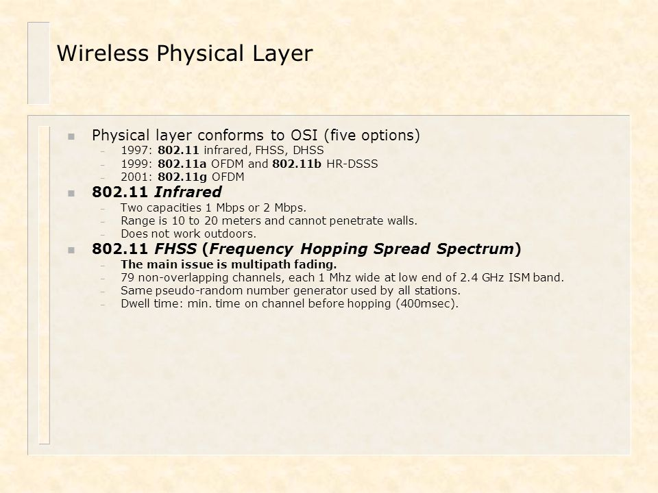 Wireless Physical Layer n Physical layer conforms to OSI (five options) – 1997: 802.11 infrared, FHSS, DHSS – 1999: 802.11a OFDM and 802.11b HR-DSSS –
