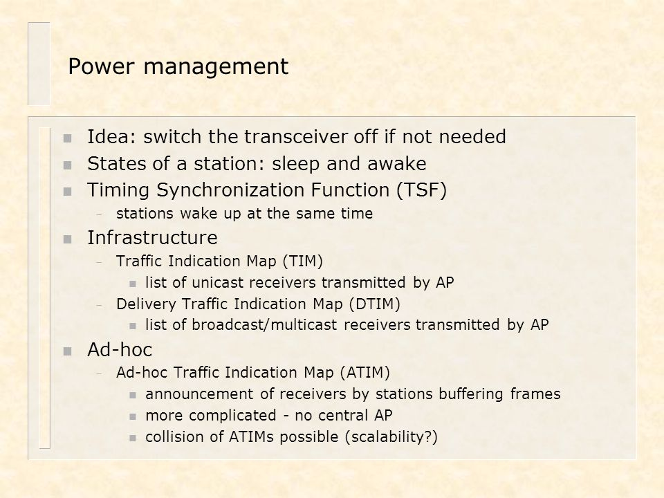 Power management n Idea: switch the transceiver off if not needed n States of a station: sleep and awake n Timing Synchronization Function (TSF) – sta