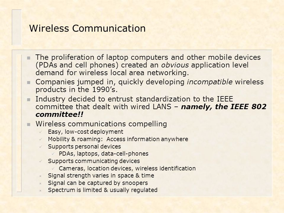 Wireless Links n Many end systems use wireless links: – Portable PCs within a wireless LAN – PDAs that connect to the Internet through wireless telephony infrastructure – Cameras, automobiles, etc.