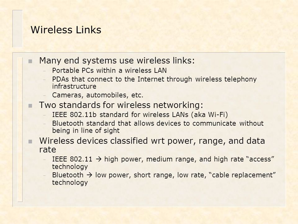 IEEE 802.11 Wireless LAN n Wireless LANs: mobile networking n IEEE 802.11 standard: – MAC protocol – Unlicensed frequency spectrum: 2.4Ghz (802.11b) or 5-6 Ghz (802.11a) – Provides wireless Ethernet access at 11 Mbps or 54 Mbps (802.11a) n Basic Service Set (BSS) (a.k.a.