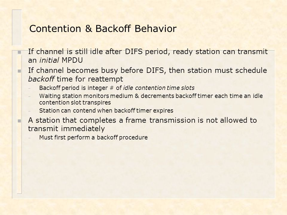Contention & Backoff Behavior n If channel is still idle after DIFS period, ready station can transmit an initial MPDU n If channel becomes busy befor