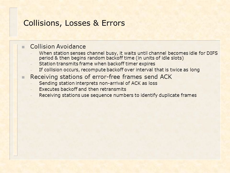 Collisions, Losses & Errors n Collision Avoidance – When station senses channel busy, it waits until channel becomes idle for DIFS period & then begin